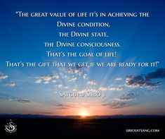 """The great value of life it's in achieving the Divine condition, the Divine state, the Divine consciousness. That's the goal of life! That's the gift that we get if we are ready for it!"" 
