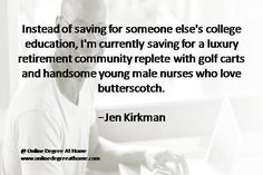 Quotes on education. Instead of saving for someone else's college education, I'm currently saving for a luxury retirement community replete with golf carts and handsome young male nurses who love butterscotch. -Jen Kirkman #Quotesoneducation #Quoteabouteducation www.onlinedegreeathome.com
