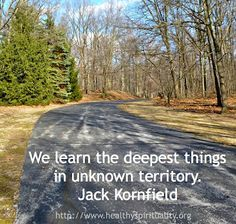 We learn the deepest things in unknown territory. ~ Jack Kornfield