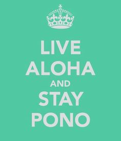 In the Hawaiian thought, being pono means being in perfect alignment and balance with all things in life. It means one has the perfect relationship with the creative energy of the universe.