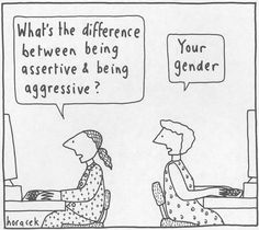 "A: ""What's the difference between being assertive and being aggressive?"" B: ""Your gender."" Artist: Haracek"