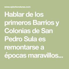Hablar de los primeros Barrios y Colonias de San Pedro Sula es remontarse a épocas maravillosas llenas de nostálgicos recuerdos de niñez.