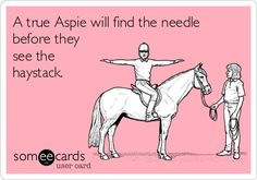 A true Aspie will find the needle before they see the haystack. Asperger's Syndrome.  Autism.