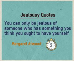 You can only be jealous of someone who has something you think you ought to have yourself. Written by Margaret Atwood. If you are jealous of someone about something, it means that you want that something possesed by that someone.