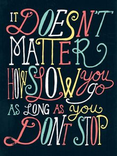 """""""it doesn't matter how slow you go as long as you don't stop"""" Confucius"""