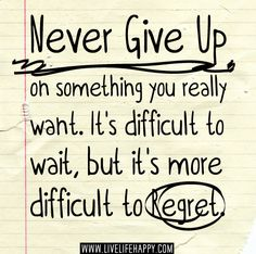 Never give up on something you really want. It's difficult to wait, but it's more difficult to regret.