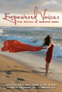 EMPOWERED VOICES: TRUE STORIES BY AWAKENED WOMEN compiled by Andrea Hylen.  Twenty-three women from around the world gathered on the phone and in a Secret Facebook group. One vulnerable word at a time, the successful authors in this book reclaimed hidden aspects of their own personal power: writing to heal a story in their lives and sharing their discoveries. www.empoweredvoicesbook.com
