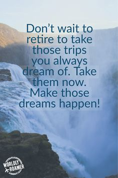 Don't wait to retire to take those trips you always dream of. Take them now. Make those dreams happen! - by @worldlyroamer //www.worldlyroamer.com