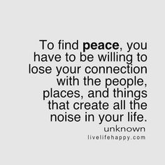 To find peace, you have to be willing to lose your connection with the people, places, and things that create all the noise in your life. LiveLifeHappy.com