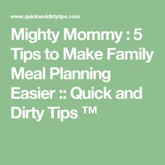 Mighty Mommy : 5 Tips to Make Family Meal Planning Easier :: Quick and Dirty Tips ™