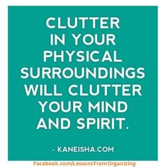 Clutter in your physical surroundings will clutter your mind and spirit.