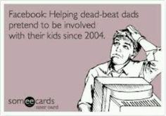 Deadbeat dads - funny how they can afford internet, yet not child support.