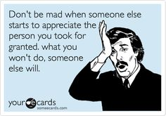 Don't be mad when someone else starts to appreciate the person you took for granted. what you won't do, someone else will.