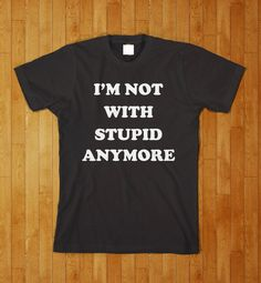I'm Not With Stupid Anymore Funny Dating Boyfriend Girlfriend T Shirt. $11.95, via Etsy.