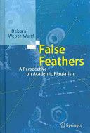 False feathers : a perspective on academic plagiarism / debora Weber-Wulff