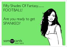Smack Talk - Fifty Shades Of Fantasy......... FOOTBALL! Are you ready to get SPANKED? ha, ha, ha.
