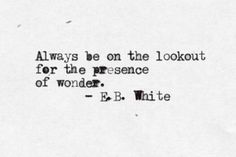 iiiinspired ... Always be on the lookout for the presence of wonder. E.B. white