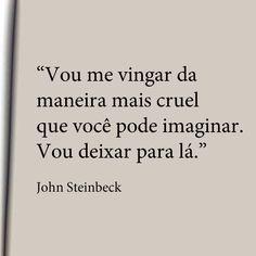 """""""Vou me vingar da maneira mais cruel que você pode imaginar. Vou deixar para lá."""" - John Steinbeck"""