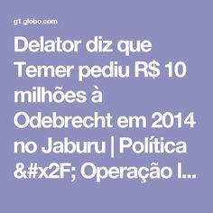 Delator diz que Temer pediu R$ 10 milhões à Odebrecht em 2014 no Jaburu   Política / Operação lava jato   G1