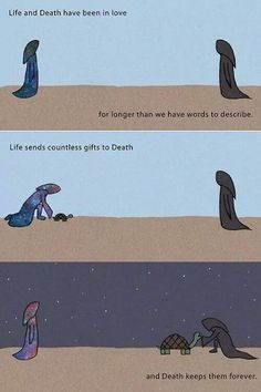Life and Death have been in love for longer than we have words to describe. Life sends countless gifts to Death, and Death keeps them forever.