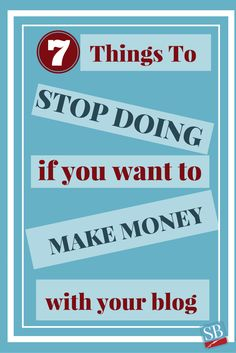 7 Things To Stop Doing If You Want To Make Money From Your Blog