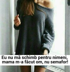 eu nu ma schimb pentru nimeni , mama m-a facut om , nu semafor ! :))) Motivational Quotes, Funny Quotes, Inspirational Quotes, Funny Jockes, Quotations, Qoutes, Totally Me, Strong Girls, Friends Forever
