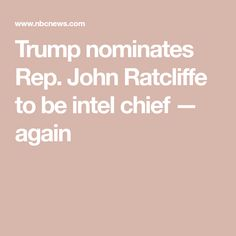Trump wanted the Texas congressman as director of national intelligence in 2019 but backed off when Ratcliffe was shown to have inflated his resume. Truth To Power, Thing 1, Obama Administration, News Health, Back Off, Speak The Truth
