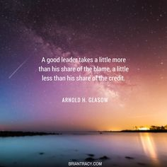 A good leader takes a little more than his share of the blame, a little less than his share of the credit. (Arnold H. Glasow)