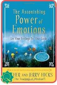 Abraham-Hicks The Astonishing Power of Emotions  Let Your Feelings Be Your Guide ~ This leading-edge book by Esther and Jerry Hicks, who present the teachings of the Non-Physical entity Abraham, will help you understand the emotions that you've been experiencing all of your life.