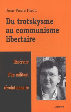 Du trotskysme au communisme libertaire - Itinéraire d'un militant révolutionnaire, Acratie, La Bussière, 2003, 280 pages [E] [F] [D] on line Jean-Pierre HIROU
