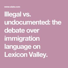 illegal vs undocumented Illegal vs undocumented june 20, 2008 at 10:42 am leave a comment to get things started: what are your opinions about the words used to define immigrants who are in the us without following the.