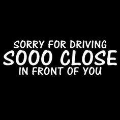 Sorry For Driving So Close Funny Vinyl Cut Decal With No Background | 7 In White