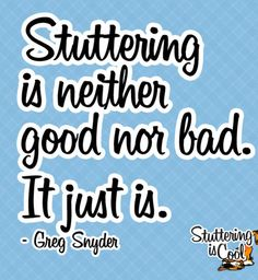 """Stuttering is neither good nor bad. It just is"". A great quote by my buddy, Greg Snyder."