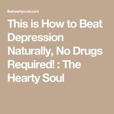 This is How to Beat Depression Naturally, No Drugs Required! : The Hearty Soul