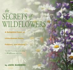 The Secrets of Wildflowers: A Delightful Feast of Little-Known Facts, Folklore, and History by Jack Sanders (H)