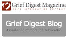 The Centering Corporation publishes Grief Digest and many other very helpful books on grief topics covering everything from life after death of a child, parent, or pet to materials for professionals in the helping fields.