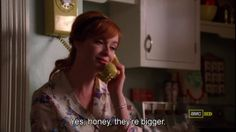"""-Yes honey,they're bigger."" (mad men)"
