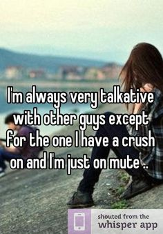 I'm always very talkative with other guys except for the one I have a crush on and I'm just on mute ..