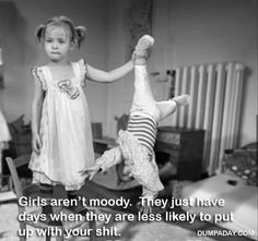 Girls aren't moody. They just have days when they are less likely to put up with your shit.