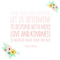"""""""As we arise each morning let us determine to respond with more love and kindness to whatever might come our way."""" - President Thomas S. Monson #LDSconf #PresMonson"""