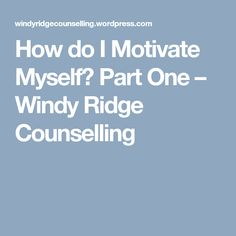 How do I Motivate Myself? Part One – Windy Ridge Counselling