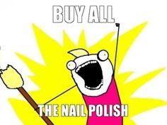 BUY ALL THE NAIL POLISH! This is so me...