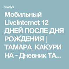 Мобильный LiveInternet 12 ДНЕЙ ПОСЛЕ ДНЯ РОЖДЕНИЯ | ТАМАРА_КАКУРИНА - Дневник ТАМАРА_КАКУРИНА |
