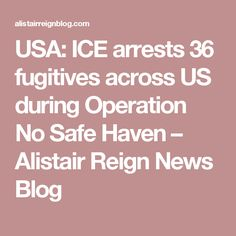 USA: ICE arrests 36 fugitives across US during Operation No Safe Haven – Alistair Reign News Blog