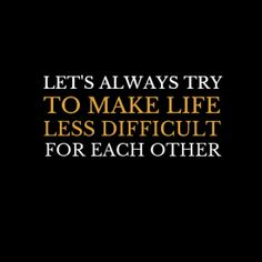 """Let's always try to make life less difficult for each other"" #inspiration #kindness"