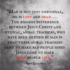 """Man is not just unethical, he is lost and dead. . . .  The biggest difference between Jesus Christ and ethical, moral teachers, who have been deified by man, is that these moralists came to make bad people good. Jesus came to make dead people live."" ~ Ravi Zacharias - Ephesians 2:1 ""And you hath he quickened , who were dead in trespasses and sins;""  Colossians 2:13 ""And you, being dead in your sins and the uncircumcision of your flesh, hath He quickened together with Him, having forgiven…"