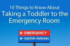 10 things to know about taking a toddler to the emergency room. Good tips to remember --- just in case.