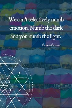 Brene Brown Quotes: We can't selectively numb emotions. Numb the dark and you numb the light.