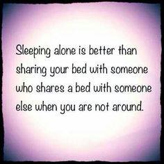 (Hell yes)  Sleeping alone is better than sharing your bed with a man who is sharing a bed with someone else when you're not around.