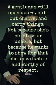 A gentleman will open doors, pull out chairs, and carry things. Not because she's helpless or unable, but because he wants to show her that she is valuable and worthy of respect.